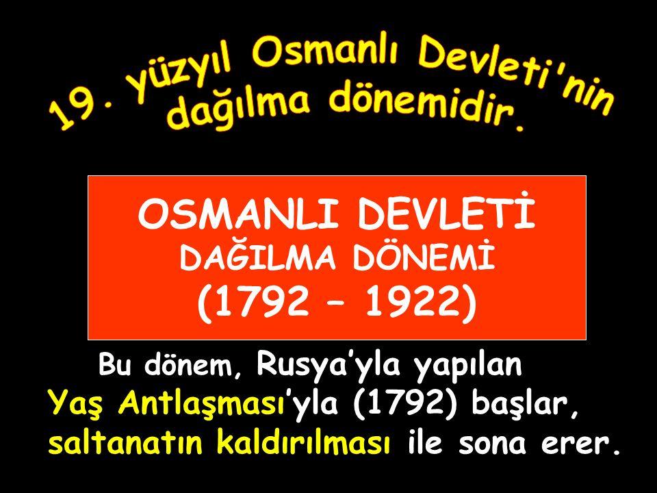 OSMANLI DEVLETİ DAĞILMA DÖNEMİ (1792 – 1922)