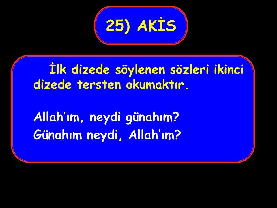 25) AKİS İlk dizede söylenen sözleri ikinci dizede tersten okumaktır.