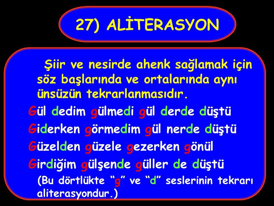 27) ALİTERASYON Şiir ve nesirde ahenk sağlamak için söz başlarında ve ortalarında aynı ünsüzün tekrarlanmasıdır.