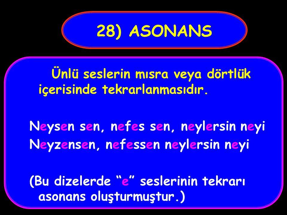 28) ASONANS Ünlü seslerin mısra veya dörtlük içerisinde tekrarlanmasıdır. Neysen sen, nefes sen, neylersin neyi.