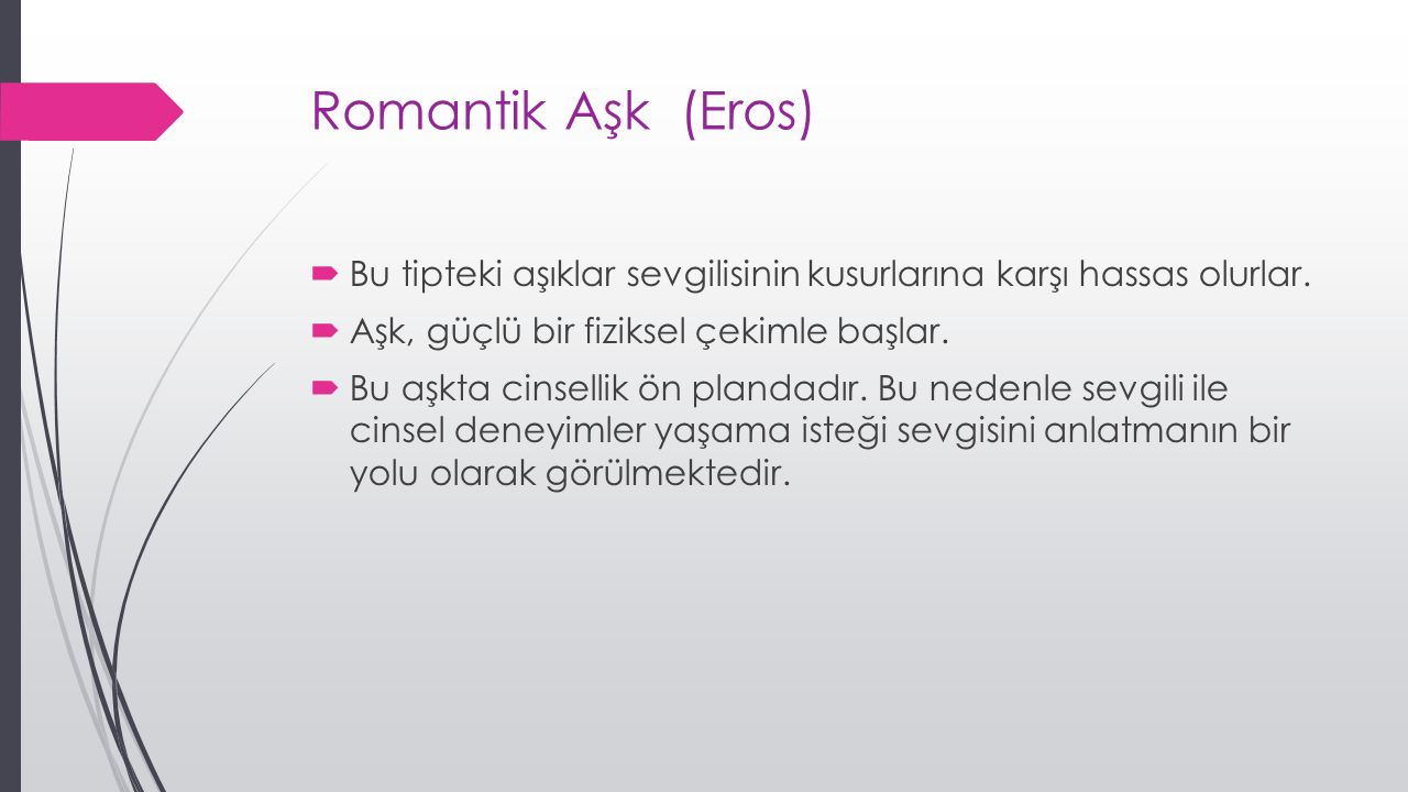 Romantik Aşk (Eros) Bu tipteki aşıklar sevgilisinin kusurlarına karşı hassas olurlar. Aşk, güçlü bir fiziksel çekimle başlar.