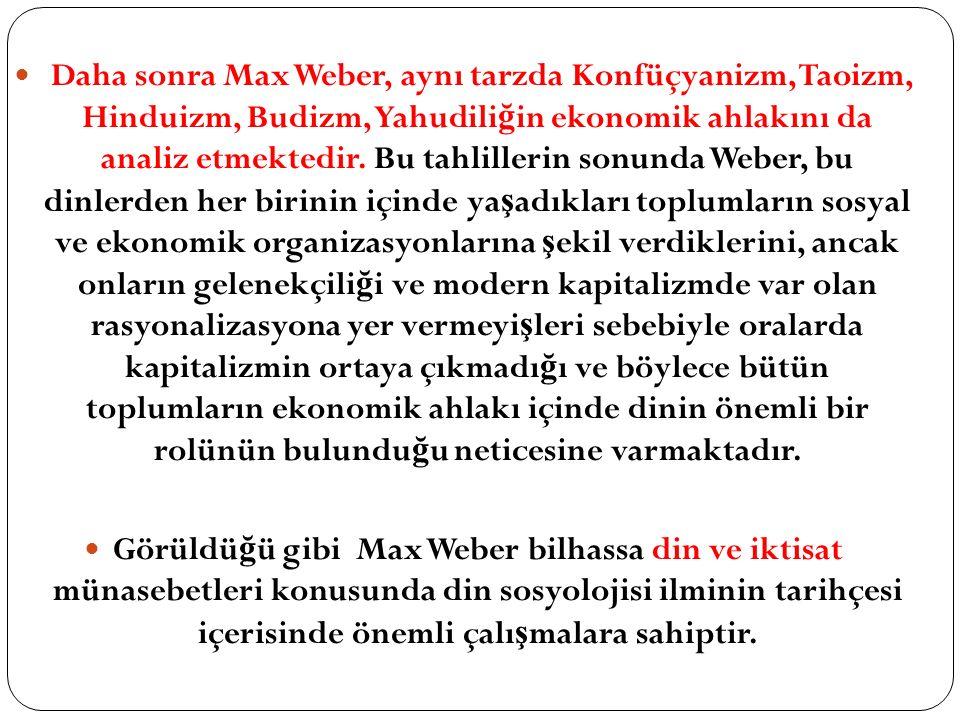 Daha sonra Max Weber, aynı tarzda Konfüçyanizm, Taoizm, Hinduizm, Budizm, Yahudiliğin ekonomik ahlakını da analiz etmektedir. Bu tahlillerin sonunda Weber, bu dinlerden her birinin içinde yaşadıkları toplumların sosyal ve ekonomik organizasyonlarına şekil verdiklerini, ancak onların gelenekçiliği ve modern kapitalizmde var olan rasyonalizasyona yer vermeyişleri sebebiyle oralarda kapitalizmin ortaya çıkmadığı ve böylece bütün toplumların ekonomik ahlakı içinde dinin önemli bir rolünün bulunduğu neticesine varmaktadır.