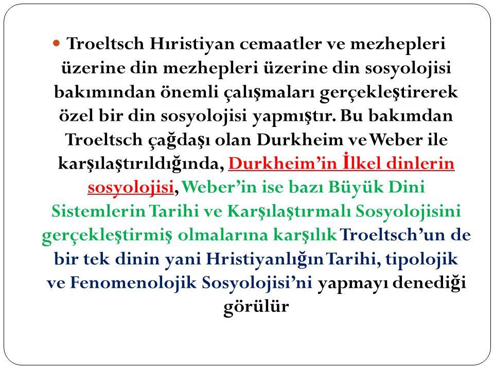 Troeltsch Hıristiyan cemaatler ve mezhepleri üzerine din mezhepleri üzerine din sosyolojisi bakımından önemli çalışmaları gerçekleştirerek özel bir din sosyolojisi yapmıştır.