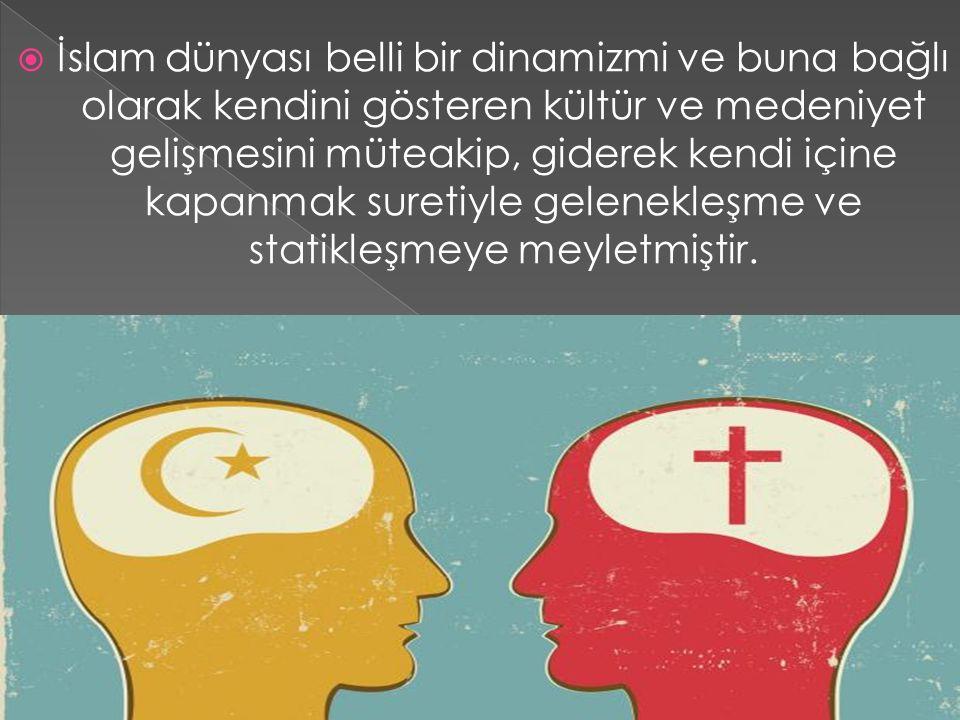 İslam dünyası belli bir dinamizmi ve buna bağlı olarak kendini gösteren kültür ve medeniyet gelişmesini müteakip, giderek kendi içine kapanmak suretiyle gelenekleşme ve statikleşmeye meyletmiştir.