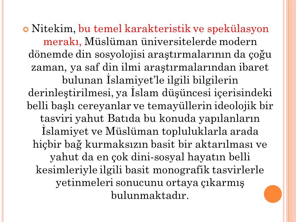 Nitekim, bu temel karakteristik ve spekülasyon merakı, Müslüman üniversitelerde modern dönemde din sosyolojisi araştırmalarının da çoğu zaman, ya saf din ilmi araştırmalarından ibaret bulunan İslamiyet'le ilgili bilgilerin derinleştirilmesi, ya İslam düşüncesi içerisindeki belli başlı cereyanlar ve temayüllerin ideolojik bir tasviri yahut Batıda bu konuda yapılanların İslamiyet ve Müslüman topluluklarla arada hiçbir bağ kurmaksızın basit bir aktarılması ve yahut da en çok dini-sosyal hayatın belli kesimleriyle ilgili basit monografik tasvirlerle yetinmeleri sonucunu ortaya çıkarmış bulunmaktadır.