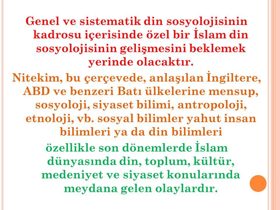 Genel ve sistematik din sosyolojisinin kadrosu içerisinde özel bir İslam din sosyolojisinin gelişmesini beklemek yerinde olacaktır.