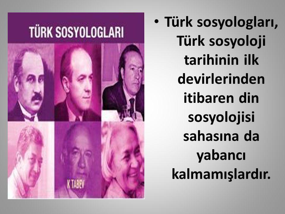 Türk sosyologları, Türk sosyoloji tarihinin ilk devirlerinden itibaren din sosyolojisi sahasına da yabancı kalmamışlardır.