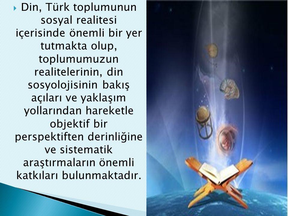 Din, Türk toplumunun sosyal realitesi içerisinde önemli bir yer tutmakta olup, toplumumuzun realitelerinin, din sosyolojisinin bakış açıları ve yaklaşım yollarından hareketle objektif bir perspektiften derinliğine ve sistematik araştırmaların önemli katkıları bulunmaktadır.
