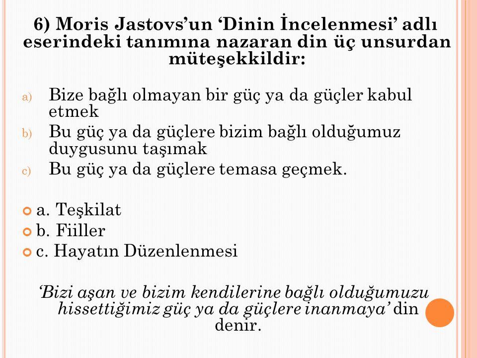 6) Moris Jastovs'un 'Dinin İncelenmesi' adlı eserindeki tanımına nazaran din üç unsurdan müteşekkildir: