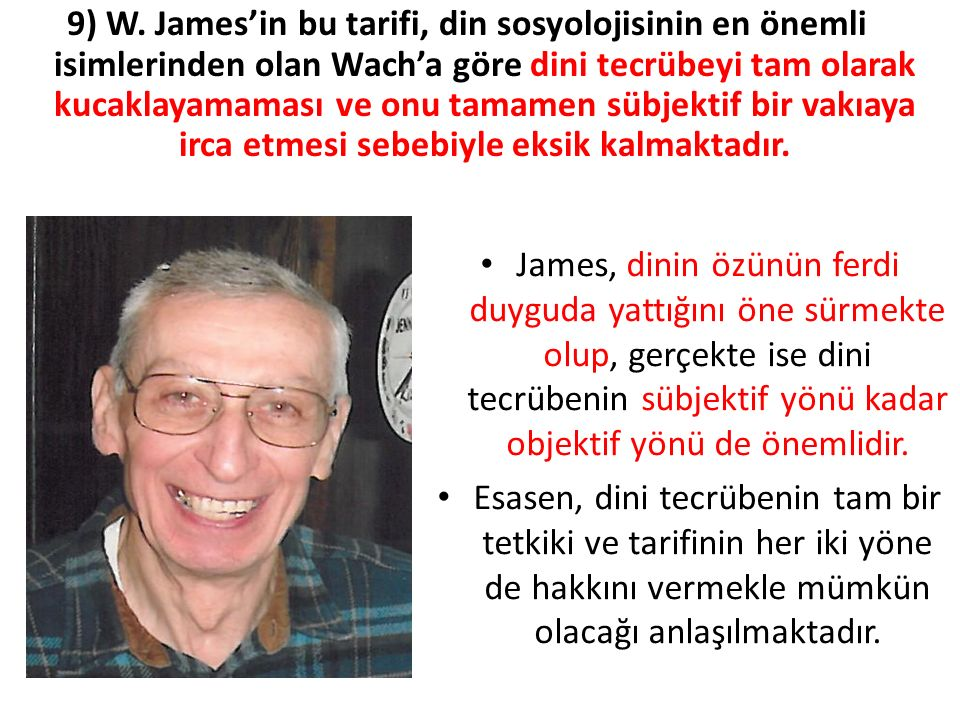 9) W. James'in bu tarifi, din sosyolojisinin en önemli isimlerinden olan Wach'a göre dini tecrübeyi tam olarak kucaklayamaması ve onu tamamen sübjektif bir vakıaya irca etmesi sebebiyle eksik kalmaktadır.