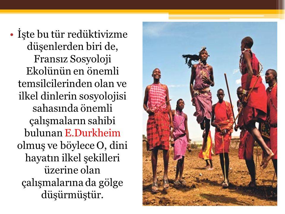 İşte bu tür redüktivizme düşenlerden biri de, Fransız Sosyoloji Ekolünün en önemli temsilcilerinden olan ve ilkel dinlerin sosyolojisi sahasında önemli çalışmaların sahibi bulunan E.Durkheim olmuş ve böylece O, dini hayatın ilkel şekilleri üzerine olan çalışmalarına da gölge düşürmüştür.