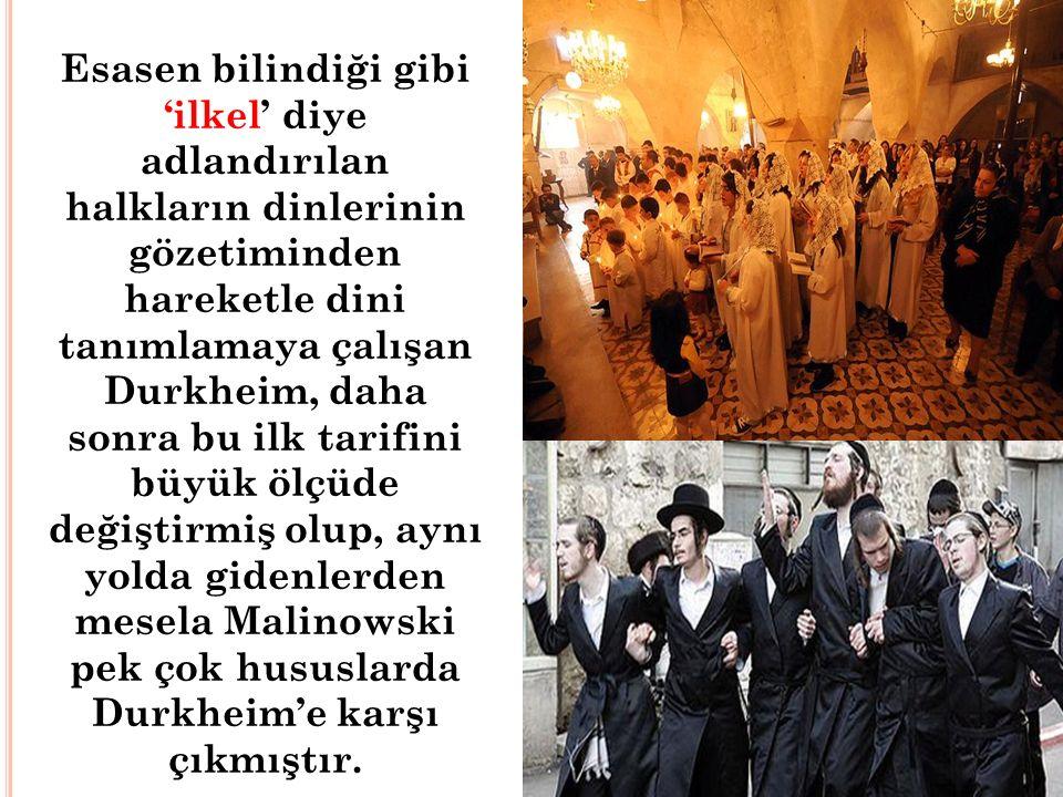 Esasen bilindiği gibi 'ilkel' diye adlandırılan halkların dinlerinin gözetiminden hareketle dini tanımlamaya çalışan Durkheim, daha sonra bu ilk tarifini büyük ölçüde değiştirmiş olup, aynı yolda gidenlerden mesela Malinowski pek çok hususlarda Durkheim'e karşı çıkmıştır.