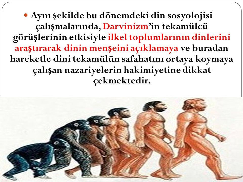 Aynı şekilde bu dönemdeki din sosyolojisi çalışmalarında, Darvinizm'in tekamülcü görüşlerinin etkisiyle ilkel toplumlarının dinlerini araştırarak dinin menşeini açıklamaya ve buradan hareketle dini tekamülün safahatını ortaya koymaya çalışan nazariyelerin hakimiyetine dikkat çekmektedir.