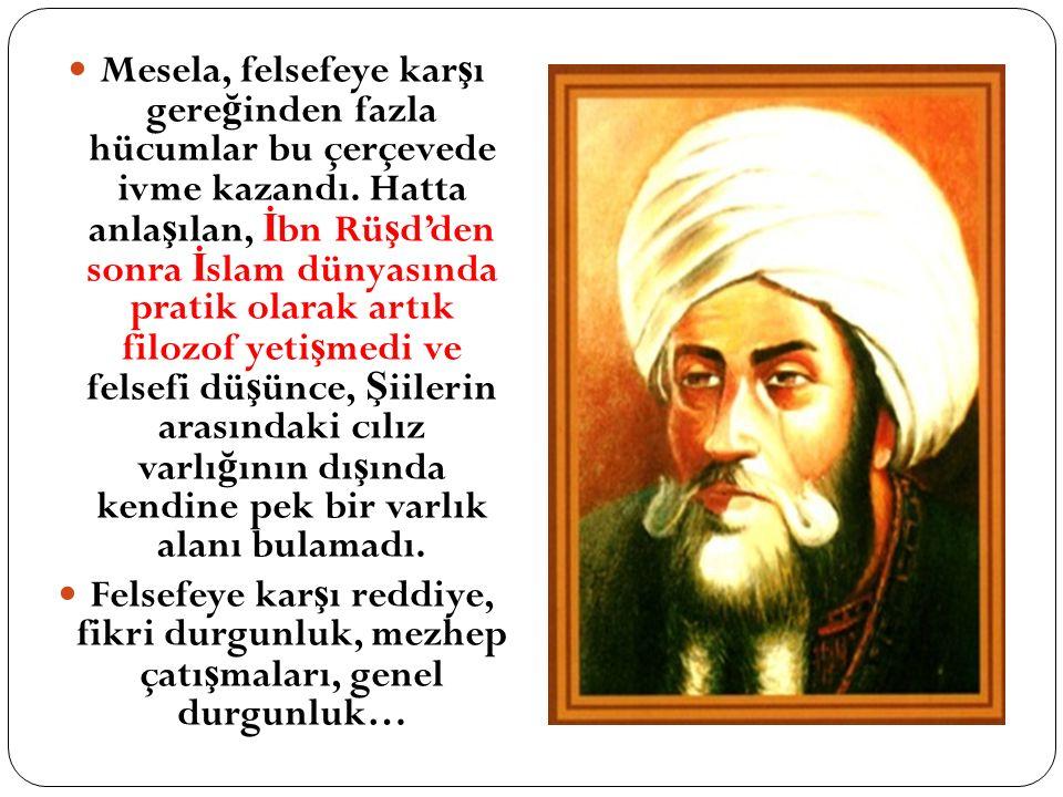 Mesela, felsefeye karşı gereğinden fazla hücumlar bu çerçevede ivme kazandı. Hatta anlaşılan, İbn Rüşd'den sonra İslam dünyasında pratik olarak artık filozof yetişmedi ve felsefi düşünce, Şiilerin arasındaki cılız varlığının dışında kendine pek bir varlık alanı bulamadı.