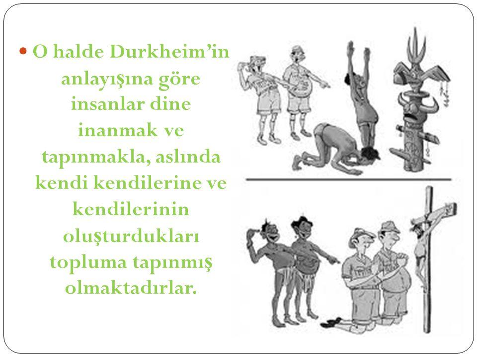 O halde Durkheim'in anlayışına göre insanlar dine inanmak ve tapınmakla, aslında kendi kendilerine ve kendilerinin oluşturdukları topluma tapınmış olmaktadırlar.