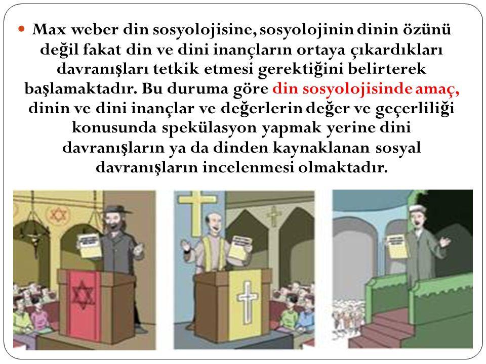 Max weber din sosyolojisine, sosyolojinin dinin özünü değil fakat din ve dini inançların ortaya çıkardıkları davranışları tetkik etmesi gerektiğini belirterek başlamaktadır.