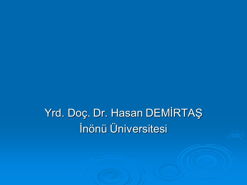 Yrd. Doç. Dr. Hasan DEMİRTAŞ İnönü Üniversitesi