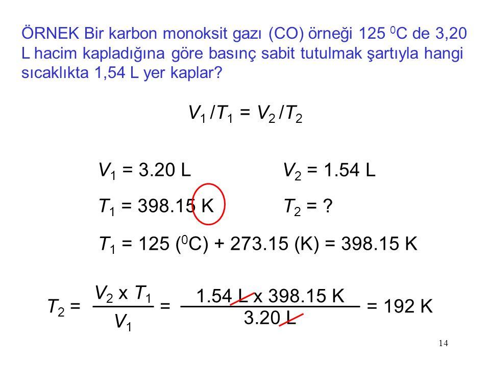 ÖRNEK Bir karbon monoksit gazı (CO) örneği 125 0C de 3,20 L hacim kapladığına göre basınç sabit tutulmak şartıyla hangi sıcaklıkta 1,54 L yer kaplar