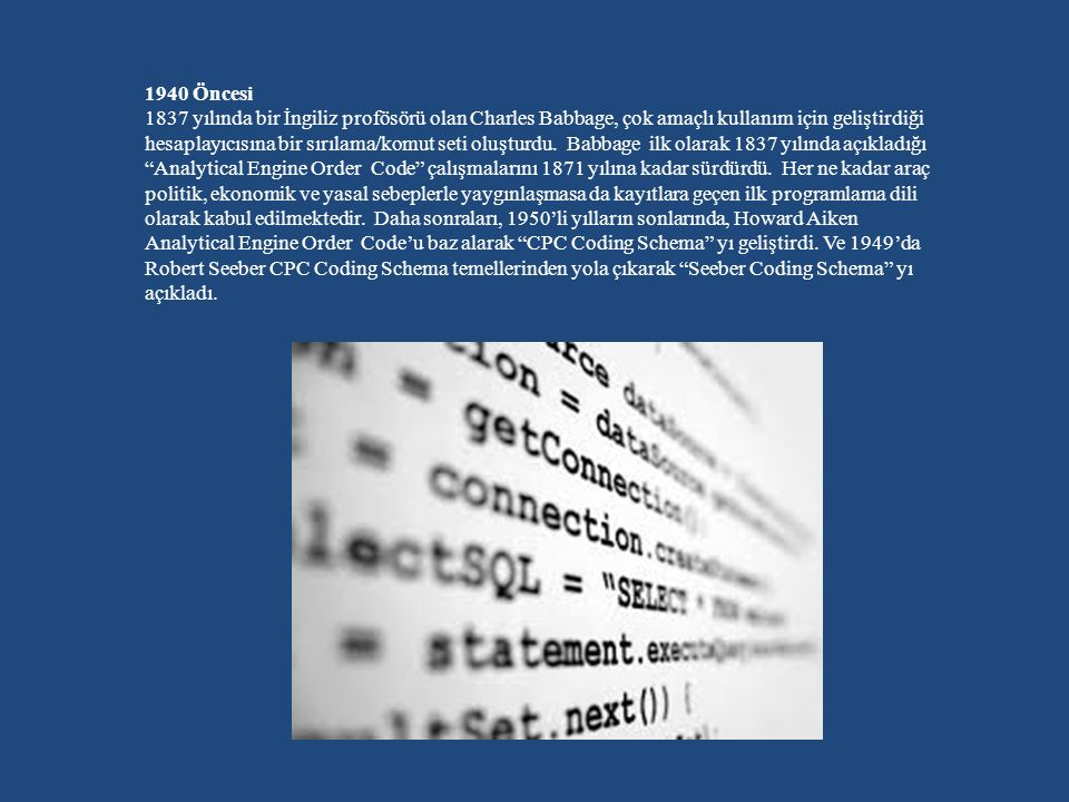 1940 Öncesi 1837 yılında bir İngiliz profösörü olan Charles Babbage, çok amaçlı kullanım için geliştirdiği hesaplayıcısına bir sırılama/komut seti oluşturdu. Babbage ilk olarak 1837 yılında açıkladığı Analytical Engine Order Code çalışmalarını 1871 yılına kadar sürdürdü. Her ne kadar araç politik, ekonomik ve yasal sebeplerle yaygınlaşmasa da kayıtlara geçen ilk programlama dili olarak kabul edilmektedir. Daha sonraları, 1950'li yılların sonlarında, Howard Aiken Analytical Engine Order Code'u baz alarak CPC Coding Schema yı geliştirdi.