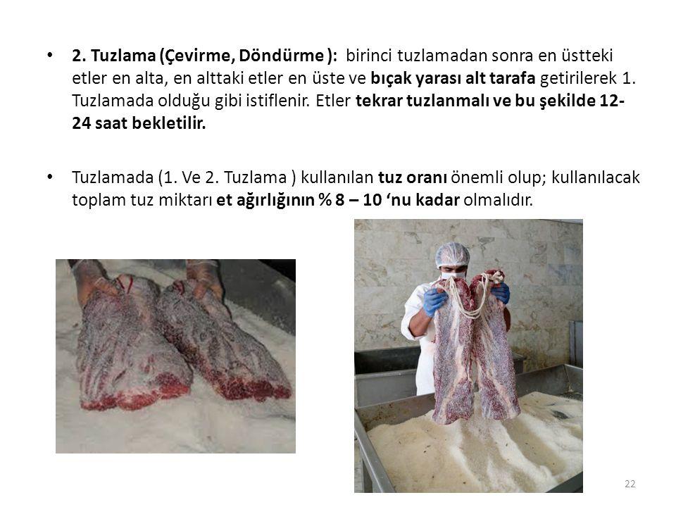2. Tuzlama (Çevirme, Döndürme ): birinci tuzlamadan sonra en üstteki etler en alta, en alttaki etler en üste ve bıçak yarası alt tarafa getirilerek 1. Tuzlamada olduğu gibi istiflenir. Etler tekrar tuzlanmalı ve bu şekilde 12-24 saat bekletilir.