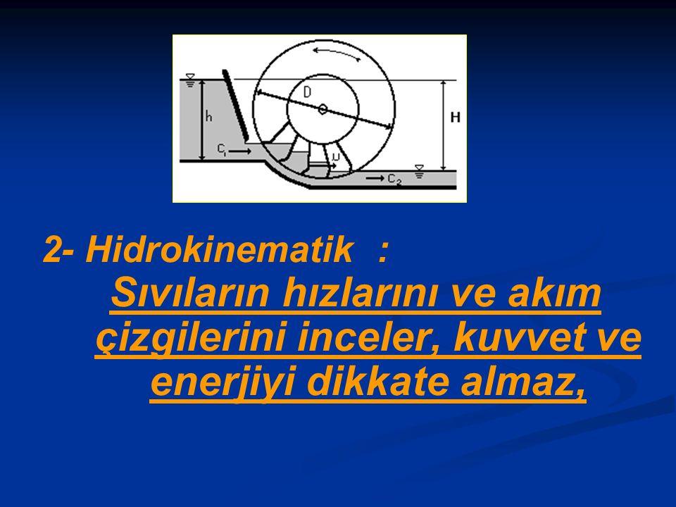 2- Hidrokinematik : Sıvıların hızlarını ve akım çizgilerini inceler, kuvvet ve enerjiyi dikkate almaz,