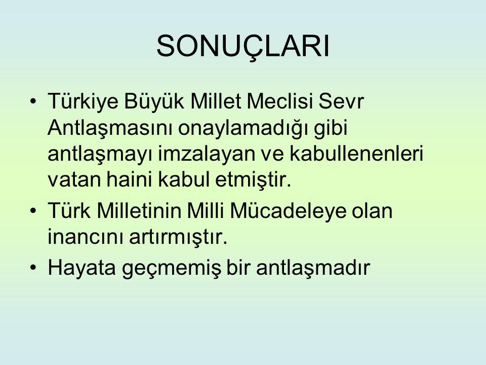 SONUÇLARI Türkiye Büyük Millet Meclisi Sevr Antlaşmasını onaylamadığı gibi antlaşmayı imzalayan ve kabullenenleri vatan haini kabul etmiştir.