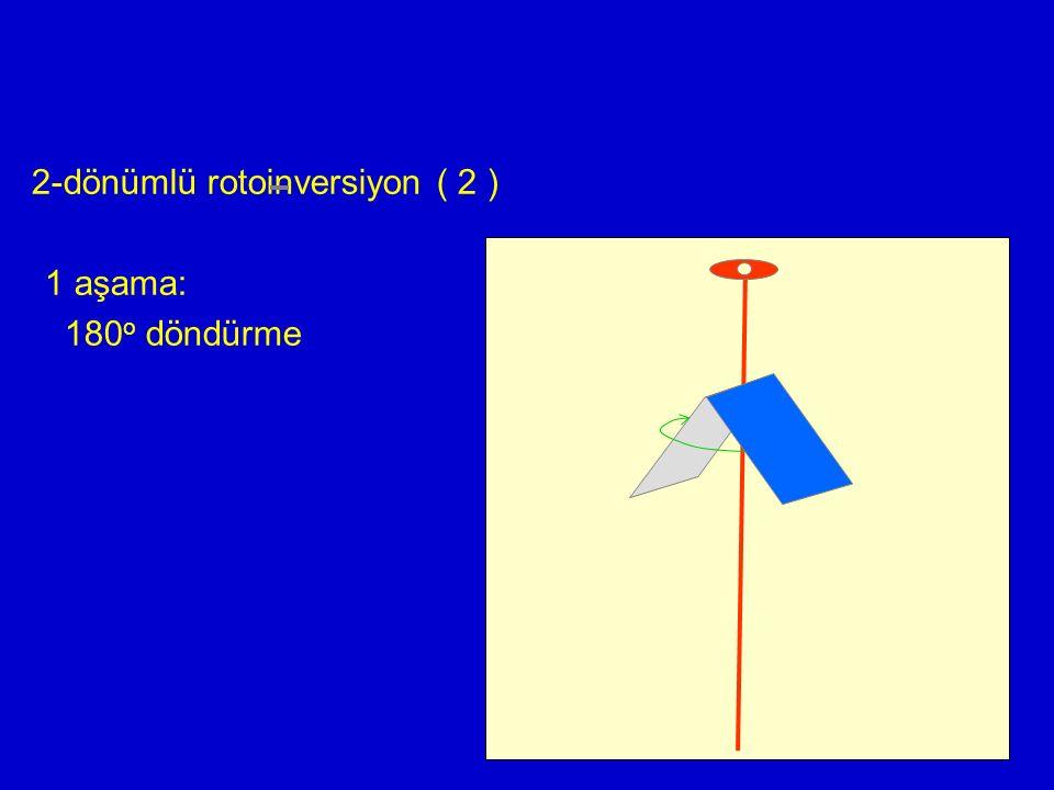 2-dönümlü rotoinversiyon ( 2 ) 1 aşama: 180o döndürme