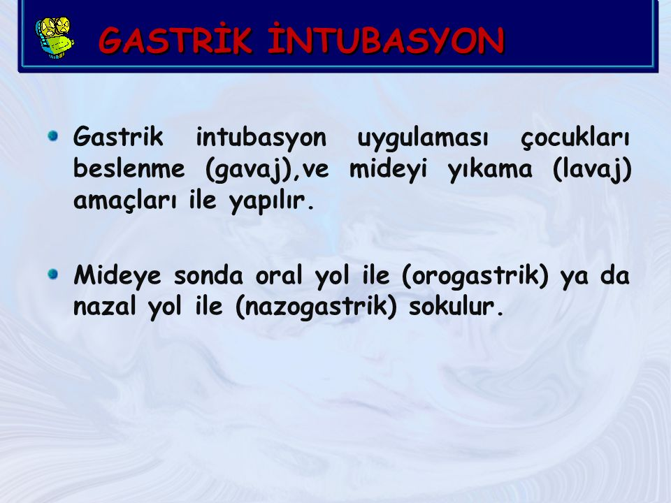 GASTRİK İNTUBASYON Gastrik intubasyon uygulaması çocukları beslenme (gavaj),ve mideyi yıkama (lavaj) amaçları ile yapılır.