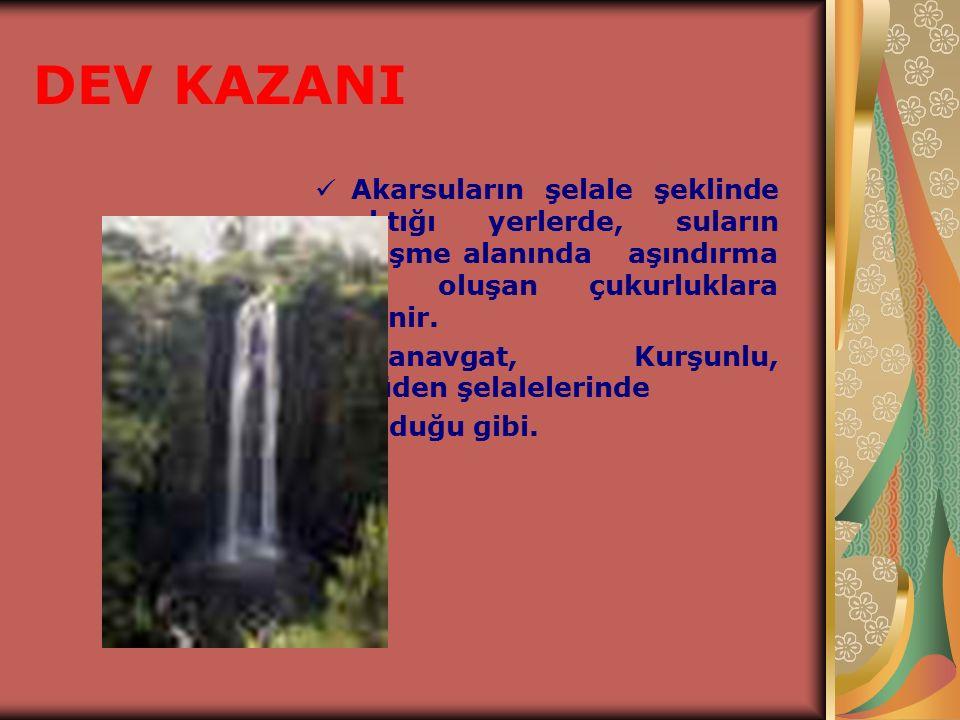 DEV KAZANI Akarsuların şelale şeklinde aktığı yerlerde, suların düşme alanında aşındırma ile oluşan çukurluklara denir.