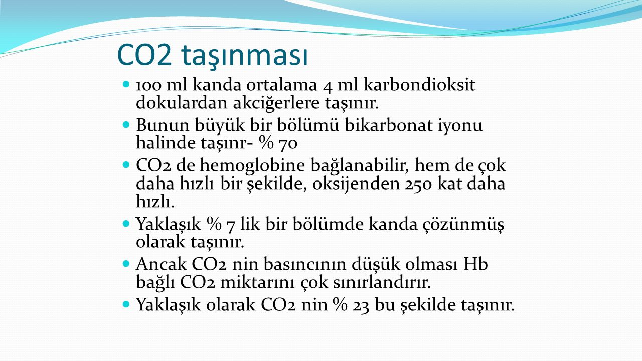 CO2 taşınması 100 ml kanda ortalama 4 ml karbondioksit dokulardan akciğerlere taşınır. Bunun büyük bir bölümü bikarbonat iyonu halinde taşınr- % 70.