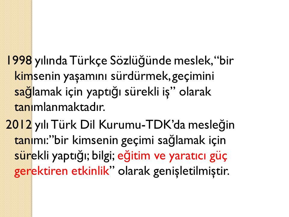 1998 yılında Türkçe Sözlüğünde meslek, bir kimsenin yaşamını sürdürmek, geçimini sağlamak için yaptığı sürekli iş olarak tanımlanmaktadır.
