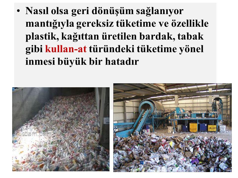 Nasıl olsa geri dönüşüm sağlanıyor mantığıyla gereksiz tüketime ve özellikle plastik, kağıttan üretilen bardak, tabak gibi kullan-at türündeki tüketime yönel inmesi büyük bir hatadır