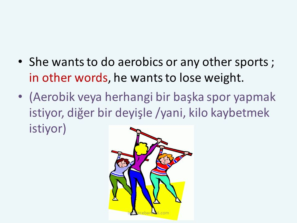 She wants to do aerobics or any other sports ; in other words, he wants to lose weight.