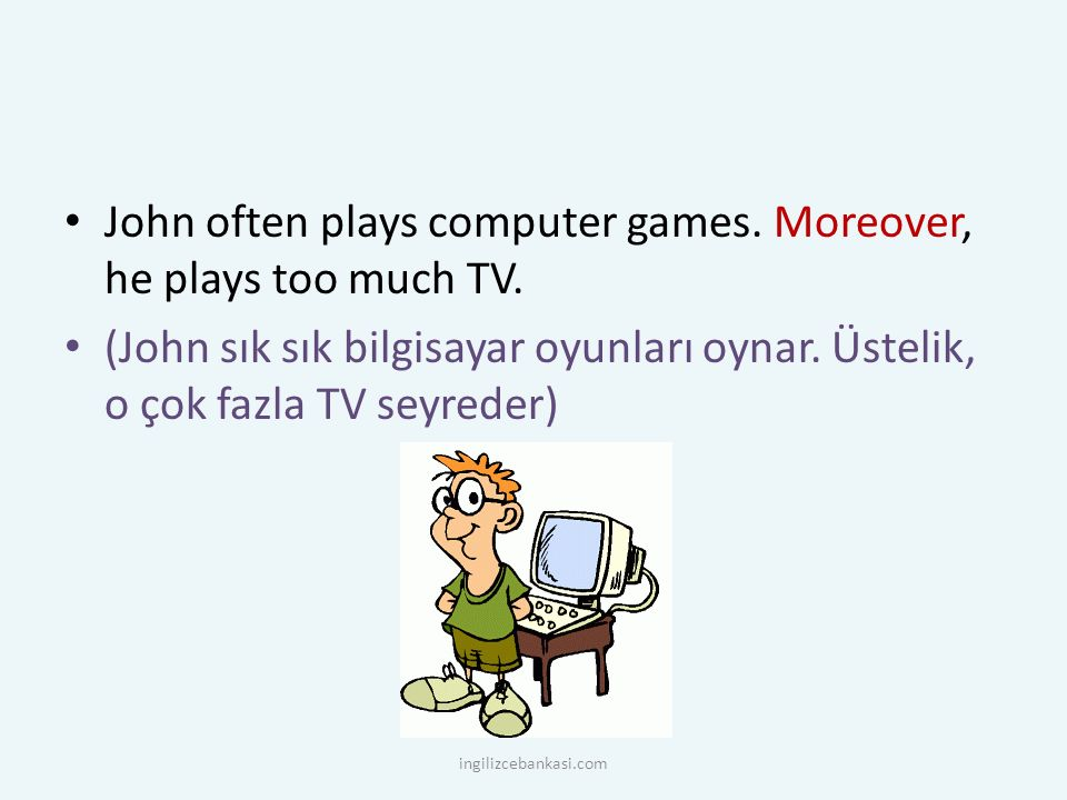 John often plays computer games. Moreover, he plays too much TV.