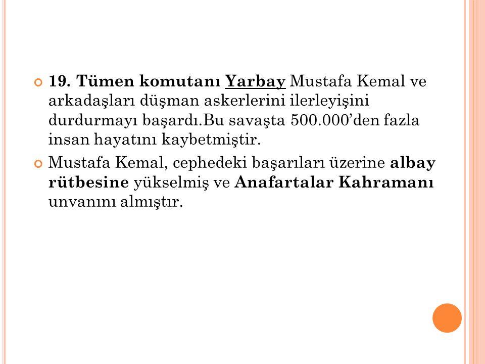 19. Tümen komutanı Yarbay Mustafa Kemal ve arkadaşları düşman askerlerini ilerleyişini durdurmayı başardı.Bu savaşta 500.000'den fazla insan hayatını kaybetmiştir.
