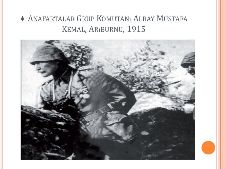 ♦ Anafartalar Grup Komutanı Albay Mustafa Kemal, Arıburnu, 1915