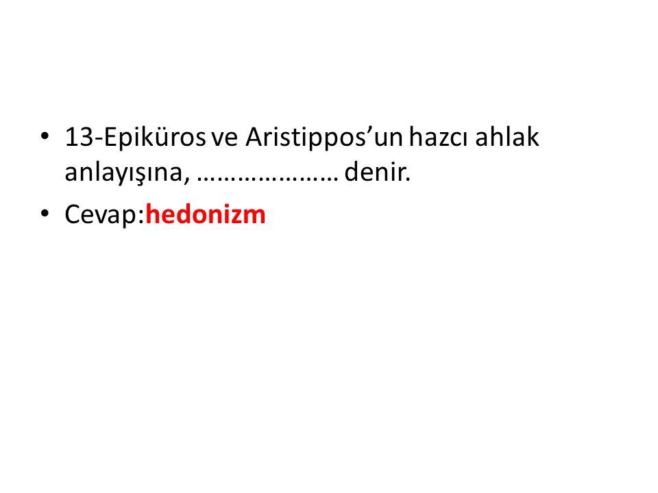 13-Epiküros ve Aristippos'un hazcı ahlak anlayışına, ………………… denir.