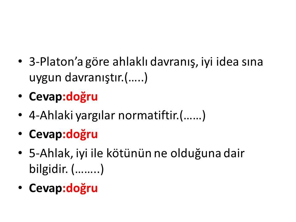 3-Platon'a göre ahlaklı davranış, iyi idea sına uygun davranıştır. (…