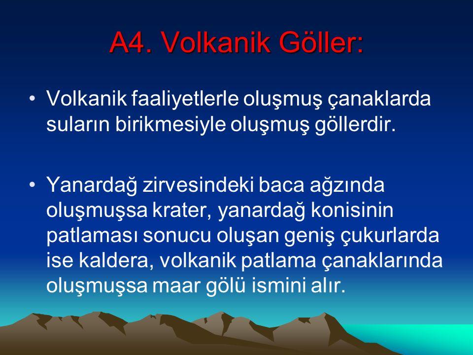 A4. Volkanik Göller: Volkanik faaliyetlerle oluşmuş çanaklarda suların birikmesiyle oluşmuş göllerdir.