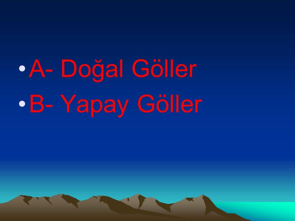 A- Doğal Göller B- Yapay Göller