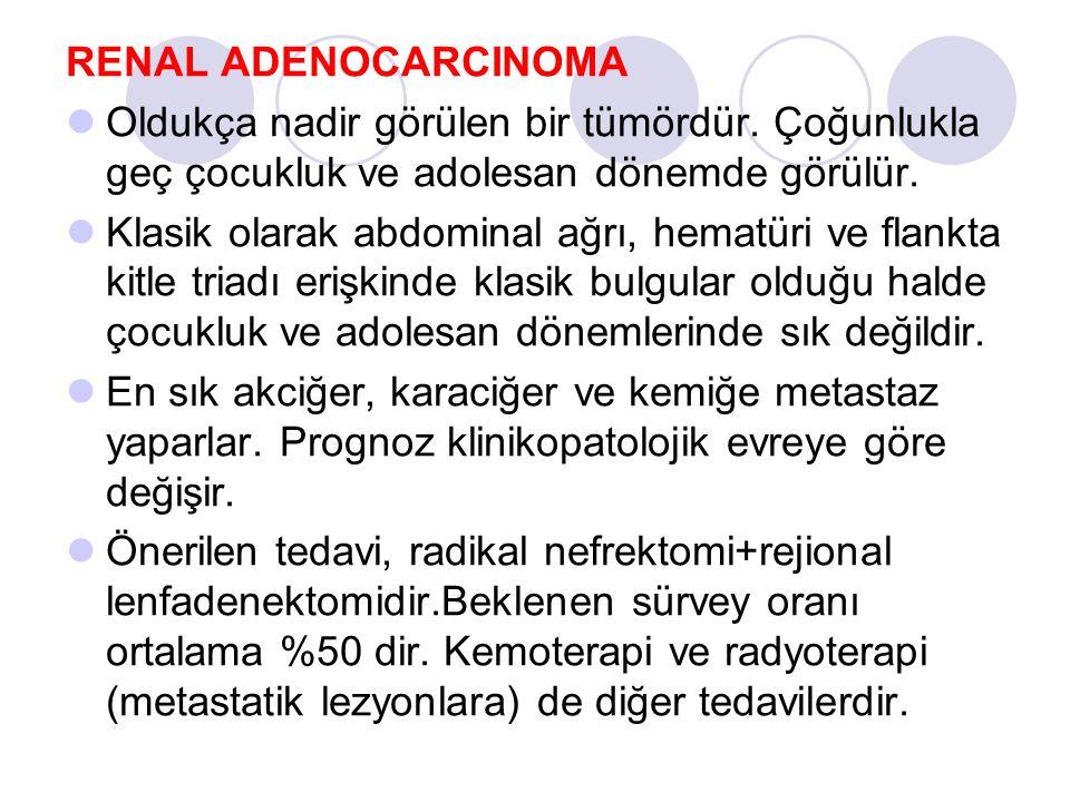 RENAL ADENOCARCINOMA Oldukça nadir görülen bir tümördür. Çoğunlukla geç çocukluk ve adolesan dönemde görülür.