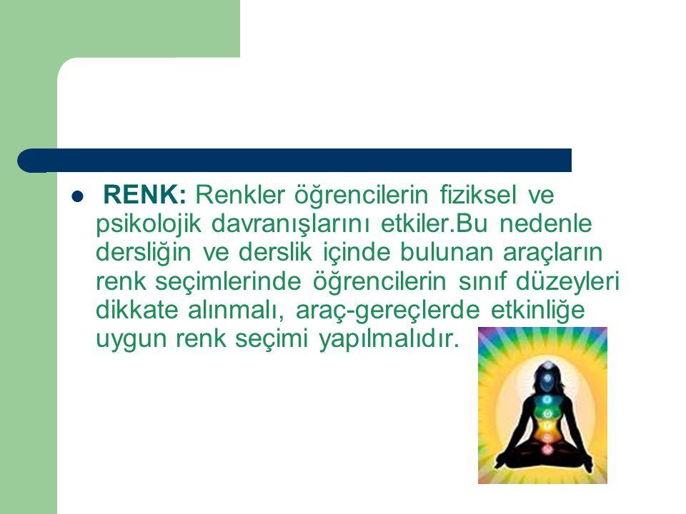 RENK: Renkler öğrencilerin fiziksel ve psikolojik davranışlarını etkiler.Bu nedenle dersliğin ve derslik içinde bulunan araçların renk seçimlerinde öğrencilerin sınıf düzeyleri dikkate alınmalı, araç-gereçlerde etkinliğe uygun renk seçimi yapılmalıdır.