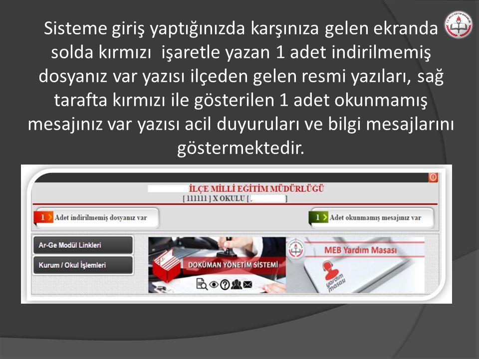 Sisteme giriş yaptığınızda karşınıza gelen ekranda solda kırmızı işaretle yazan 1 adet indirilmemiş dosyanız var yazısı ilçeden gelen resmi yazıları, sağ tarafta kırmızı ile gösterilen 1 adet okunmamış mesajınız var yazısı acil duyuruları ve bilgi mesajlarını göstermektedir.