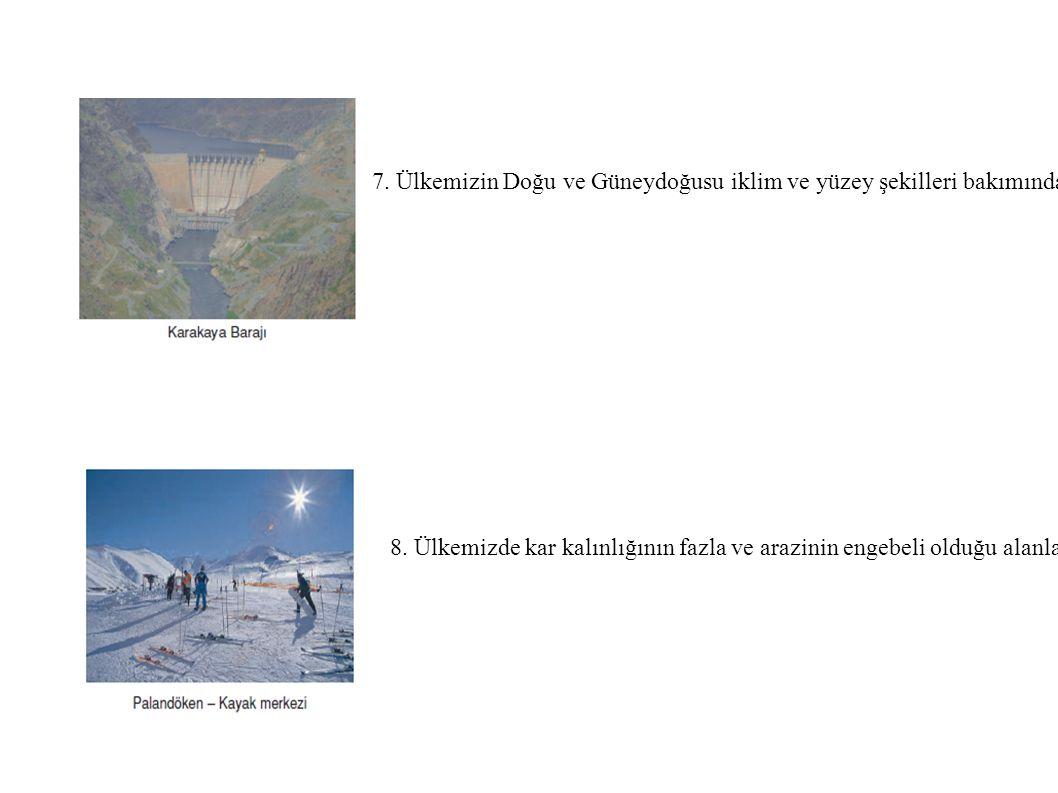 7. Ülkemizin Doğu ve Güneydoğusu iklim ve yüzey şekilleri bakımından hidroelektrik potansiyeli yüksektir. dağlar arasındaki birçok yer baraj sahası olarak kullanılmaktadır. Örnek: Keban, Karakaya, Atatürk barajları.