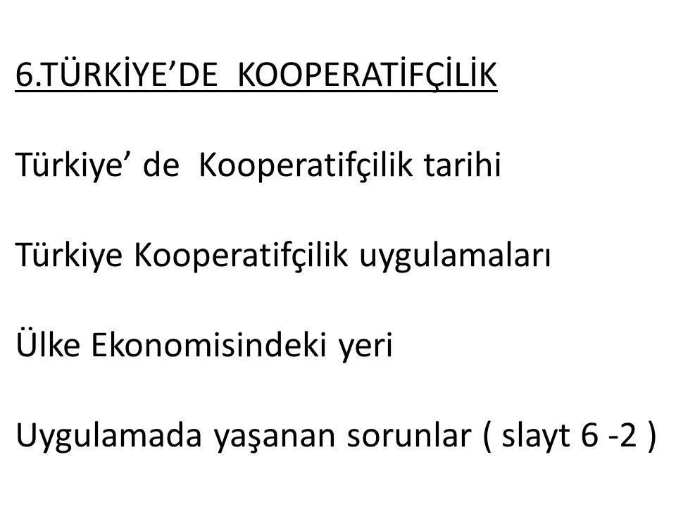 6.TÜRKİYE'DE KOOPERATİFÇİLİK Türkiye' de Kooperatifçilik tarihi Türkiye Kooperatifçilik uygulamaları Ülke Ekonomisindeki yeri Uygulamada yaşanan sorunlar ( slayt 6 -2 )