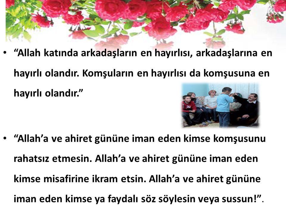Allah katında arkadaşların en hayırlısı, arkadaşlarına en hayırlı olandır. Komşuların en hayırlısı da komşusuna en hayırlı olandır.
