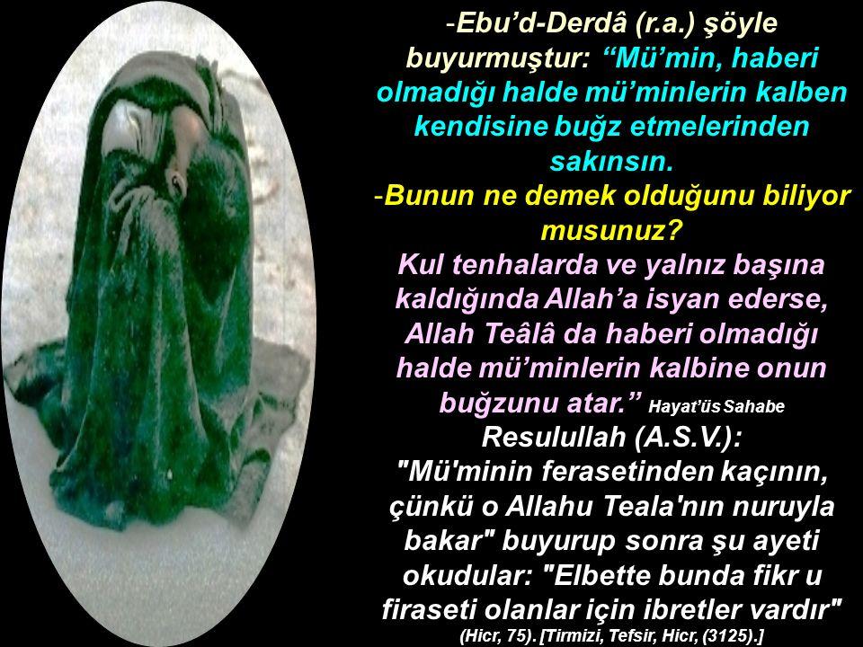 Ebu'd-Derdâ (r.a.) şöyle buyurmuştur: Mü'min, haberi olmadığı halde mü'minlerin kalben kendisine buğz etmelerinden sakınsın.