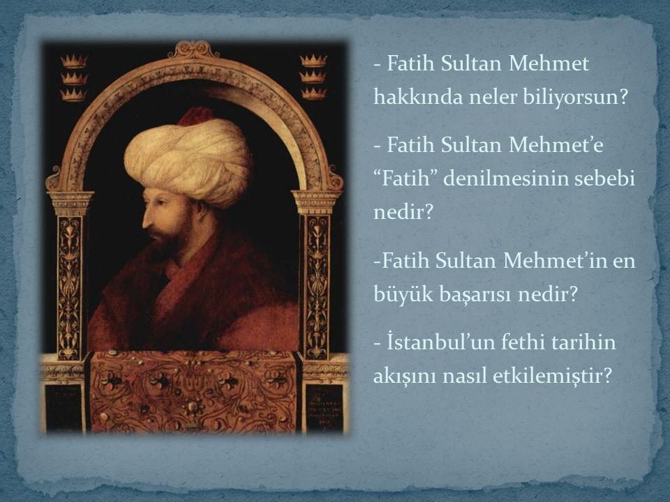 - Fatih Sultan Mehmet hakkında neler biliyorsun