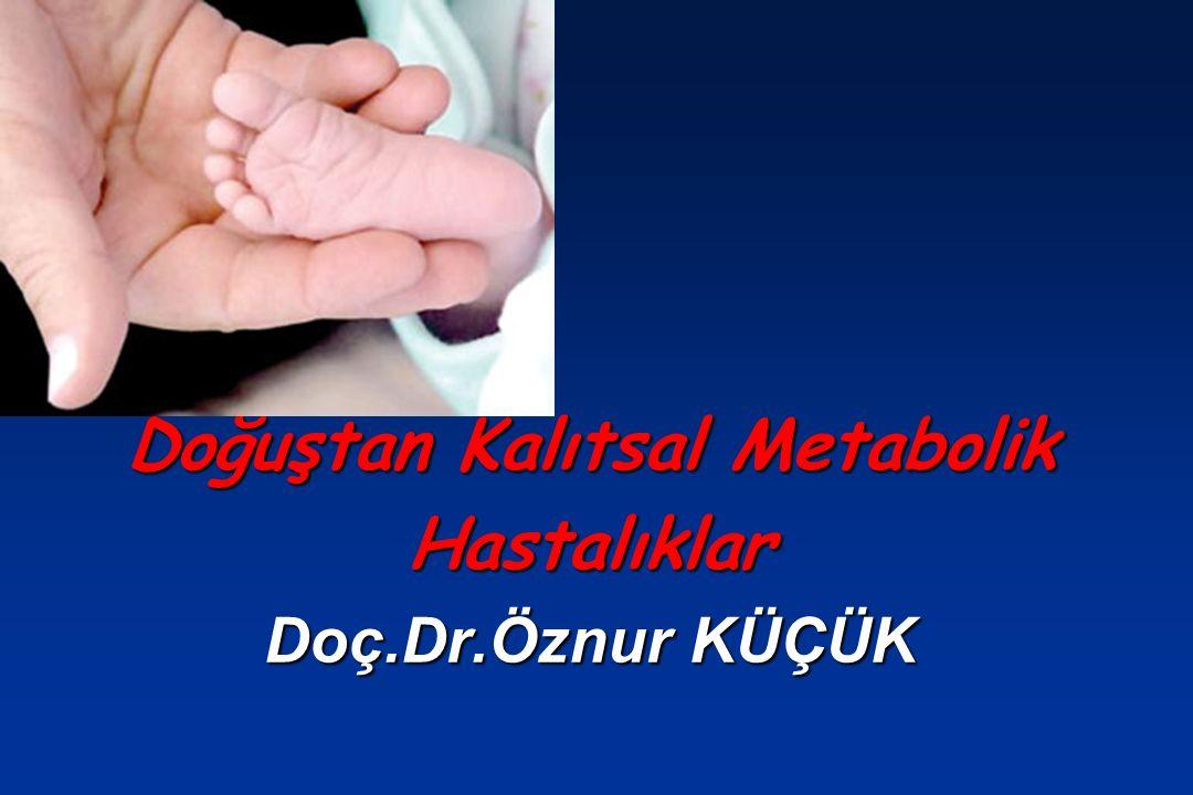 Doğuştan Kalıtsal Metabolik Hastalıklar Doç.Dr.Öznur KÜÇÜK