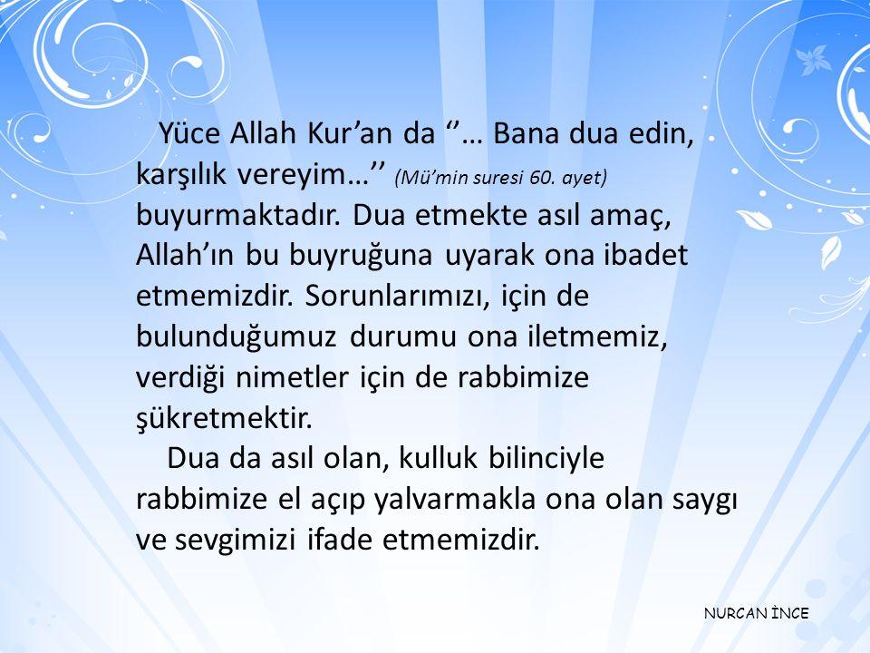 Yüce Allah Kur'an da ''… Bana dua edin, karşılık vereyim…'' (Mü'min suresi 60. ayet) buyurmaktadır. Dua etmekte asıl amaç, Allah'ın bu buyruğuna uyarak ona ibadet etmemizdir. Sorunlarımızı, için de bulunduğumuz durumu ona iletmemiz, verdiği nimetler için de rabbimize şükretmektir.